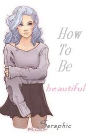 How To Be Beautiful by Seraphiic