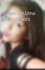 Como Ser Uma Diva;;; Rants by Mc_Melodyy