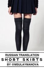 short skirts • l.h. [russian translation] by msulaymanova