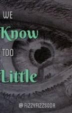 We Know too Little by FizzyFizzSoda