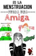 Si La Menstruacion Fuera Una Amiga by Almosteasy_Giselle