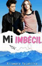 Mi Imbécil (Libro 1)  [Editando] #PID #PAV #Ewd by XiiomaraYajahiira