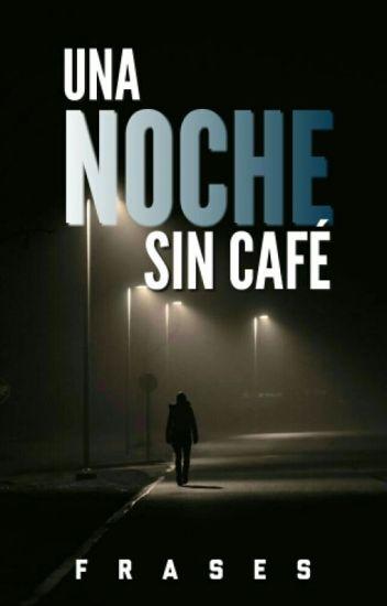 Una Noche Sin Cafe Una Noche Sin Cafe Wattpad