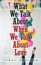 WHAT WE TALK ABOUT WHEN WE TALK ABOUT LOVE by jennyannissa