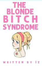 The Blonde Bitch Syndrome by Izavbell_14