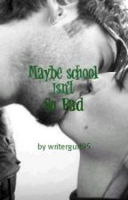 Maybe High School Isn't So Bad by writergurl95