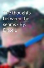 The thoughts between the seams - By: D.e.e.L by DeeLioPunk