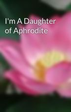 I'm A Daughter of Aphrodite by shenamimi