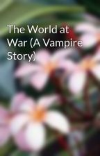 The World at War (A Vampire Story) by alhedman