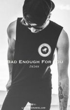 Bad Enough For You || Jalex by lxshtonmxlum
