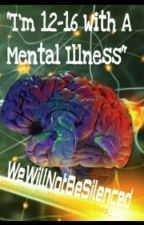 I'm 12-16 With a Mental Illness by WEWILLNOTBESILENCED
