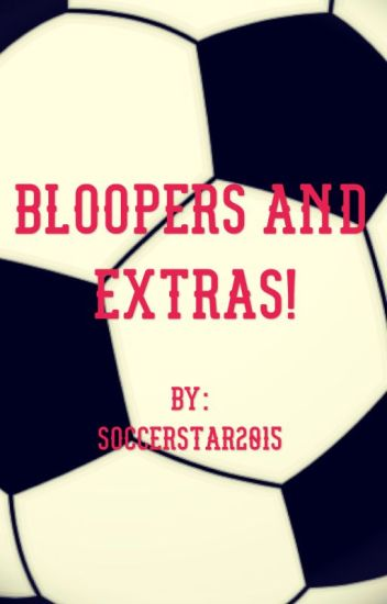 Bloopers and Extras!