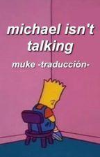 michael isn't talking ; muke -traducción- by trexmuke