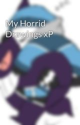 My Horrid Drawings xP by Madison-hedgefox