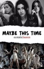 Maybe This Time (camren/laucy) by ecstaticlauren