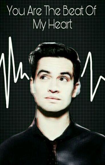 You Are The Beat Of My Heart (Brendon Urie × Reader)