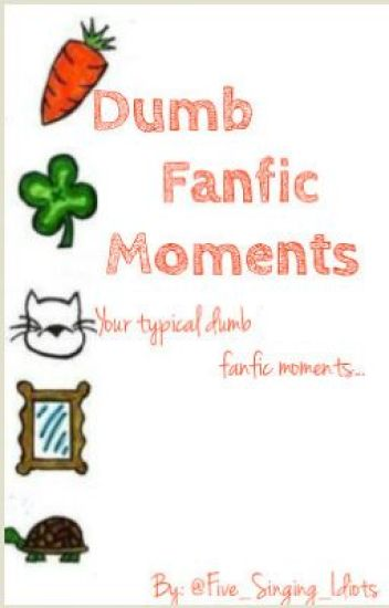 Dumb Fanfic Moments