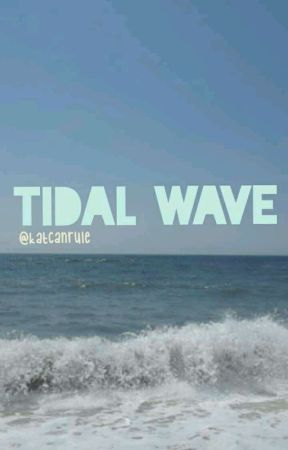 tidal wave // a wattpad original (UNDER EDITING) by katcanrule