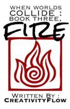 When Worlds Collide: Book Three, Fire by CreativityFlow