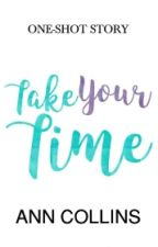 Take Your Time (One-shot Story) by AnnCollinsStories
