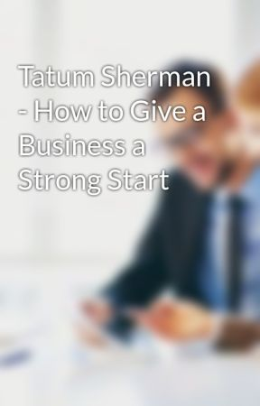 Tatum Sherman - How to Give a Business a Strong Start by tatumsherman
