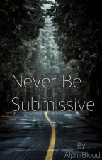 Never Be Submissive by AlphaBlood