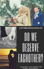 Do We Deserve Eachother ? by Lovebeingamuslim