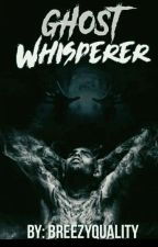 Ghost Whisperer { Book #1 }  by BreezyQuality