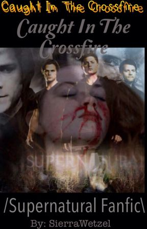 Caught in the Crossfire~~Supernatural Fanfiction - Chapter 13: The