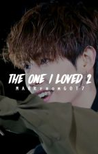 The One I Loved 2 (Mark GOT7 Fanfic) #Wattys2016 by MARKfromGOT7