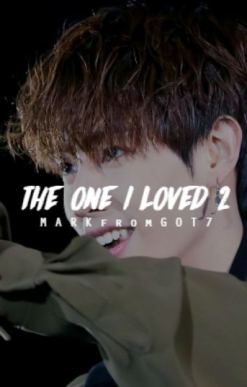 The One I Loved 2▶Mark GOT7 Fanfic