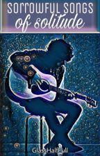 Sorrowful Songs Of Solitude by GlassHalfFull