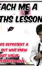 Book 2 of the Love series- Teach me a maths lesson (Student/Teacher Relationship) by BookNerd808