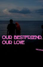 Our Bestfriend, Our Love by nailikhadijah
