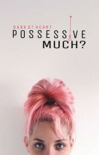 Possessive Much? Wattys2017 by dark_atheart