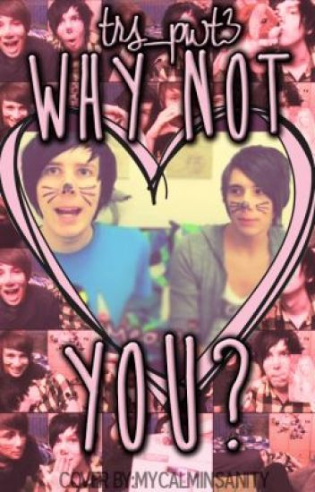 Why not you? (Phanfiction) (completed)