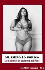 Mi Amiga La Gorda: Los hombres las prefieren rellenas by carolina_01_31