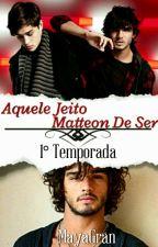 Aquele Jeito Matteon de Ser _1° Temporada _ 50 Episodios #escritoresdeourowatts4 by MayaGran