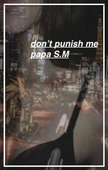 don't punish me papa S.M