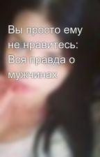 Вы просто ему не нравитесь: Вся правда о мужчинах by KrisTkachenko