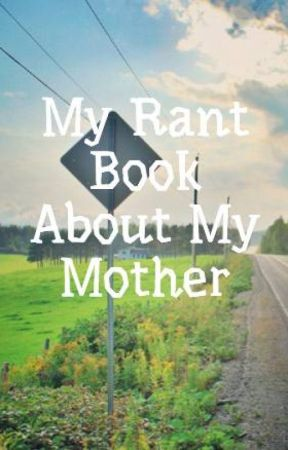 My Rant Book About My Mother by Gayerr