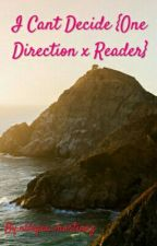 I Cant Decide {One Direction x Reader} by nilxyxx_martinez