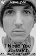 I Need You So Much (Oliver Sykes Fan Fic) by iluvsws_ptv