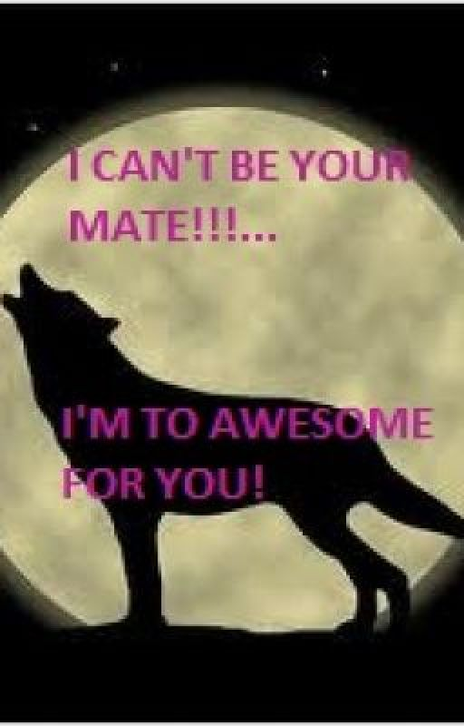 I CAN'T BE YOUR MATE!!!...I'M WAY TO AWESOME FOR YOU! by cookiegirl136