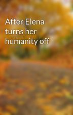 After Elena turns her humanity off  by Haylzzzz
