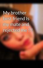 My brother best friend Is my mate and rejected me !!! by sophie_stylesx