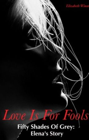 Love Is For Fools - Fifty Shades Of Grey: Elena's Story #Explicit [Fifty Shades] by BethWin70