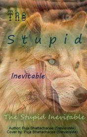 The Stupid Inevitable by StevieIsMe