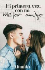 Mi Primera Vez Con Mi Mejor Amigo (Escribiendo Aún) by Mirabyherna