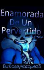 Enamorada De Un Pervertido (Sans X Frisk) by KassyVazquez3